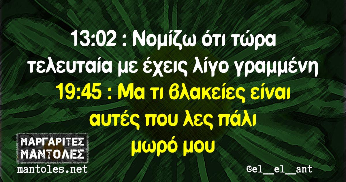 13:02 : Νομίζω ότι τώρα τελευταία με έχεις λίγο γραμμένη 19:45 : Μα τι βλακείες είναι αυτές που λες πάλι μωρό μου