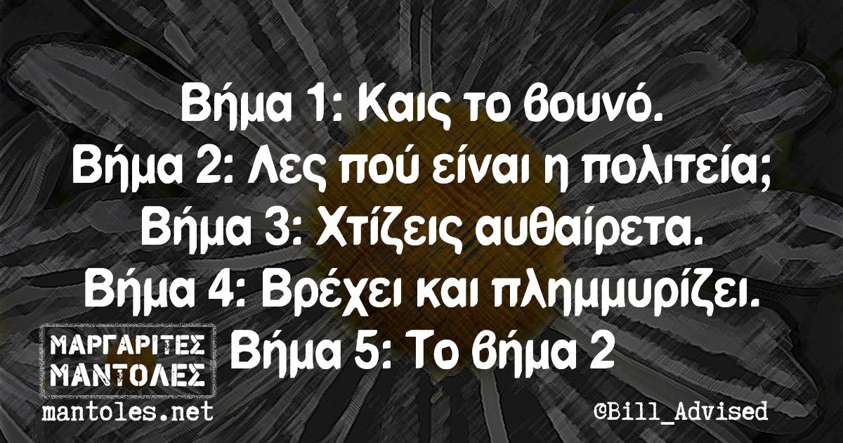 Βήμα 1: Καις το βουνό. Βήμα 2: Λες πού είναι η πολιτεία; Βήμα 3: Χτίζεις αυθαίρετα. Βήμα 4: Βρέχει και πλημμυρίζει. Βήμα 5: Το βήμα 2