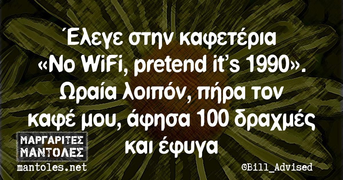 Έλεγε στην καφετέρια «No WiFi, pretend it's 1990». Ωραία λοιπόν, πήρα τον καφέ μου, άφησα 100 δραχμές και έφυγα