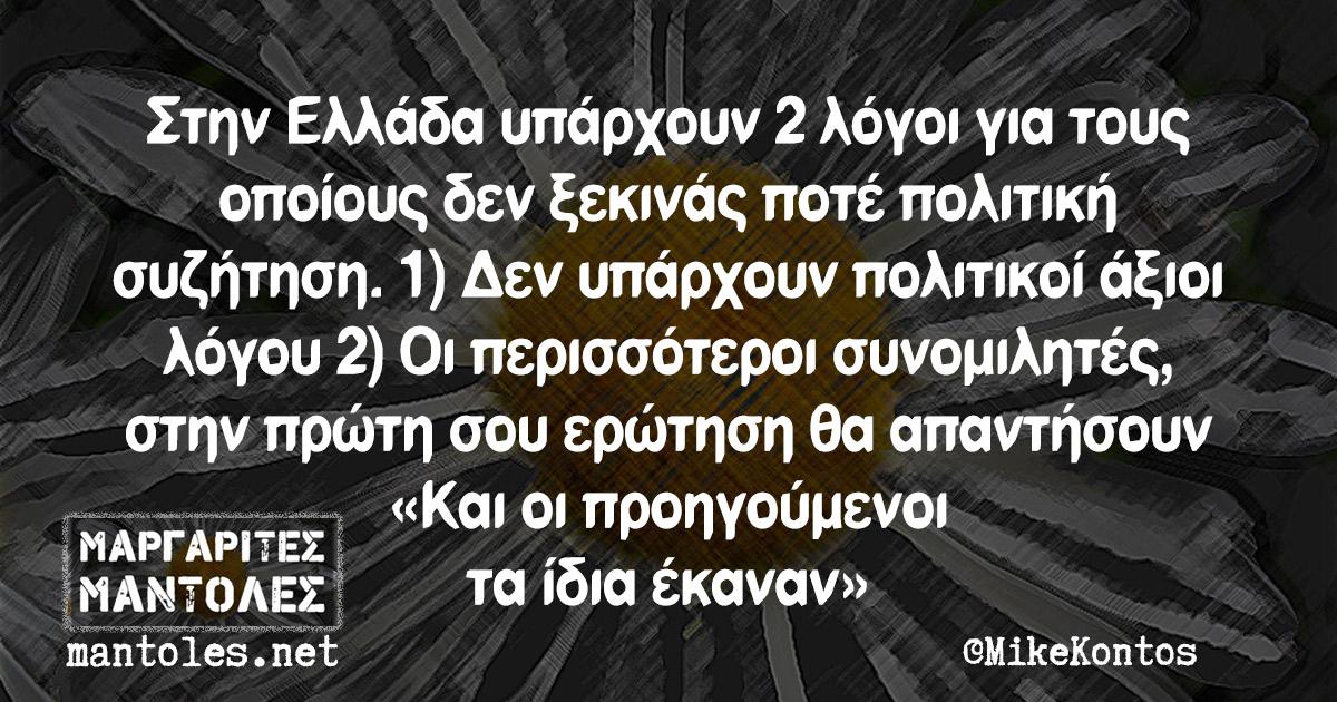 Στην Ελλάδα υπάρχουν 2 λόγοι για τους οποίους δεν ξεκινάς ποτέ πολιτική συζήτηση. 1) Δεν υπάρχουν πολιτικοί άξιοι λόγου 2) Οι περισσότεροι συνομιλητές, στην πρώτη σου ερώτηση θα απαντήσουν «Και οι προηγούμενοι τα ίδια έκαναν»