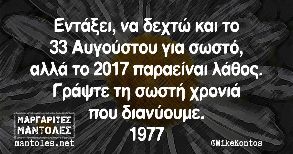 Εντάξει, να δεχτώ και το 33 Αυγούστου για σωστό, αλλά το 2017 παραείναι λάθος. Γράψτε τη σωστή χρονιά που διανύουμε. 1977
