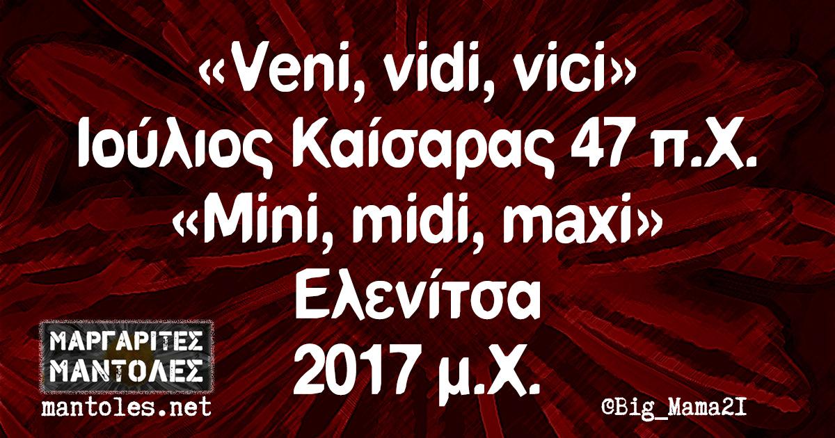 «Veni, vidi, vici» Ιούλιος Καίσαρας 47 π.Χ. «Mini, midi, maxi» Ελενίτσα 2017 μ.Χ.