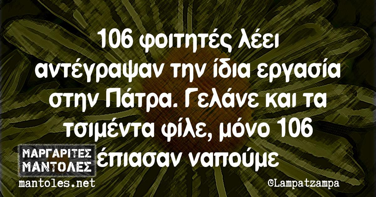 106 φοιτητές λέει αντέγραψαν την ίδια εργασία στην Πάτρα. Γελάνε και τα τσιμέντα φίλε, μόνο 106 έπιασαν ναπούμε