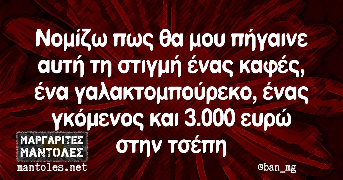 Νομίζω πως θα μου πήγαινε αυτή τη στιγμή ένας καφές, ένα γαλακτομπούρεκο, ένας γκόμενος και 3.000 ευρώ στην τσέπη
