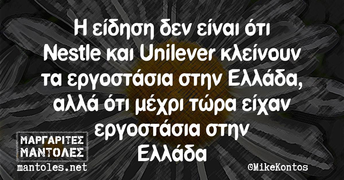 Η είδηση δεν είναι ότι Nestle και Unilever κλείνουν τα εργοστάσια στην Ελλάδα, αλλά ότι μέχρι τώρα είχαν εργοστάσια στην Ελλάδα