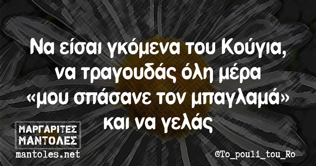 Να είσαι γκόμενα του Κούγια, να τραγουδάς όλη μέρα «μου σπάσανε τον μπαγλαμά» και να γελάς