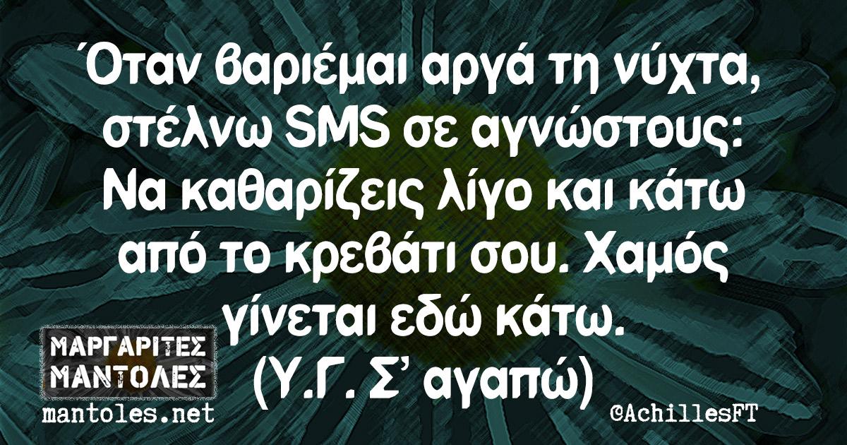 Όταν βαριέμαι αργά τη νύχτα, στέλνω SMS σε αγνώστους: Να καθαρίζεις λίγο και κάτω από το κρεβάτι σου. Χαμός γίνεται εδώ κάτω. (Υ.Γ. Σ΄αγαπώ)