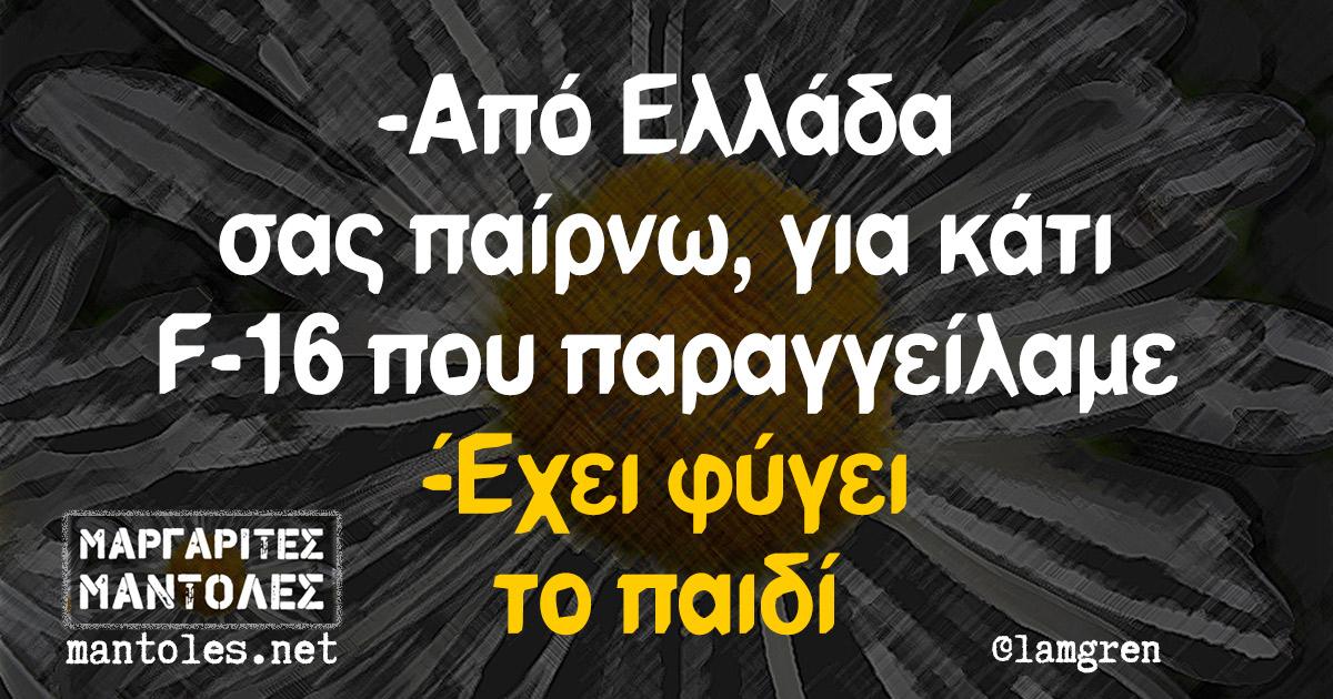 -Από Ελλάδα σας παίρνω, για κάτι F-16 που παραγγείλαμε -Έχει φύγει το παιδί