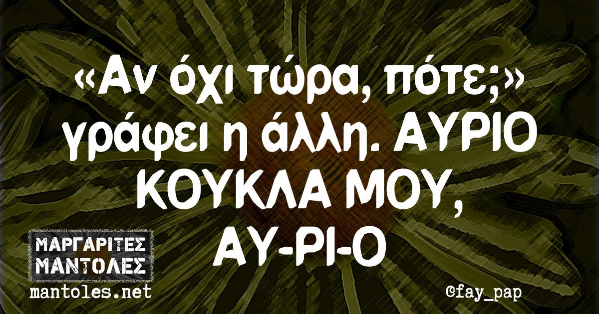 «Αν όχι τώρα, πότε;» γράφει η άλλη. ΑΥΡΙΟ ΚΟΥΚΛΑ ΜΟΥ, ΑΥ-ΡΙ-Ο