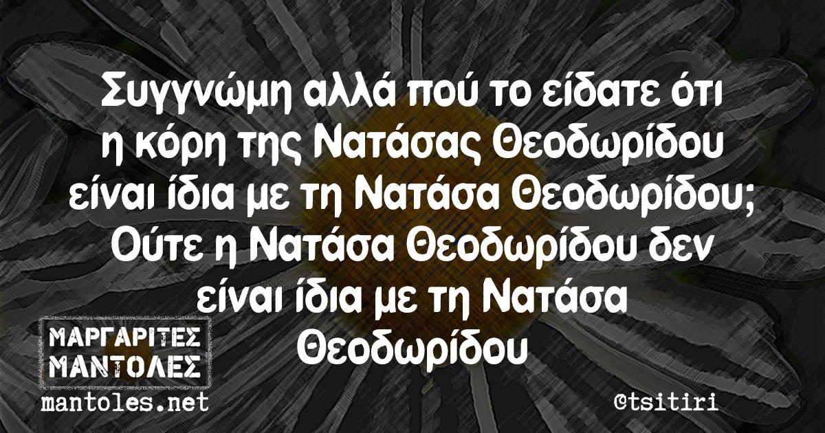 Συγγνώμη αλλά πού το είδατε ότι η κόρη της Νατάσας Θεοδωρίδου είναι ίδια με τη Νατάσα Θεοδωρίδου; Ούτε η Νατάσα Θεοδωρίδου δεν είναι ίδια με τη Νατάσα Θεοδωρίδου