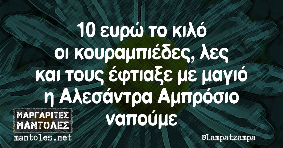 10 ευρώ το κιλό οι κουραμπιέδες, λες και τους έφτιαξε με μαγιό η Αλεσάντρα Αμπρόσιο ναπούμε