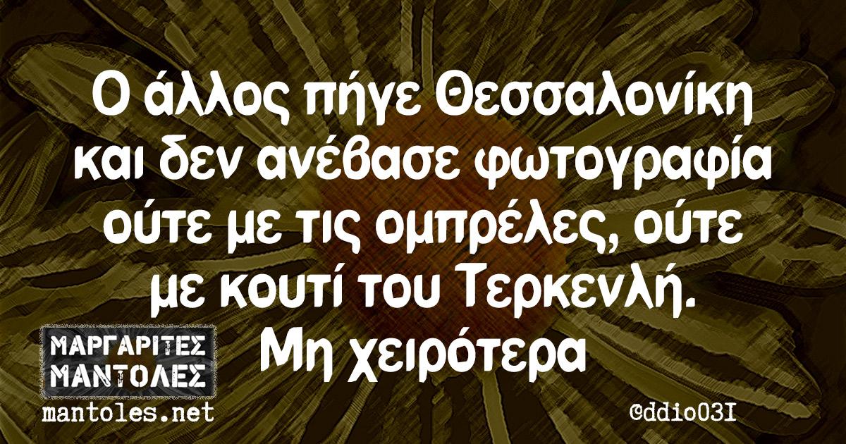 Ο άλλος πήγε Θεσσαλονίκη και δεν ανέβασε φωτογραφία ούτε με τις ομπρέλες, ούτε με κουτί του Τερκενλή. Μη χειρότερα