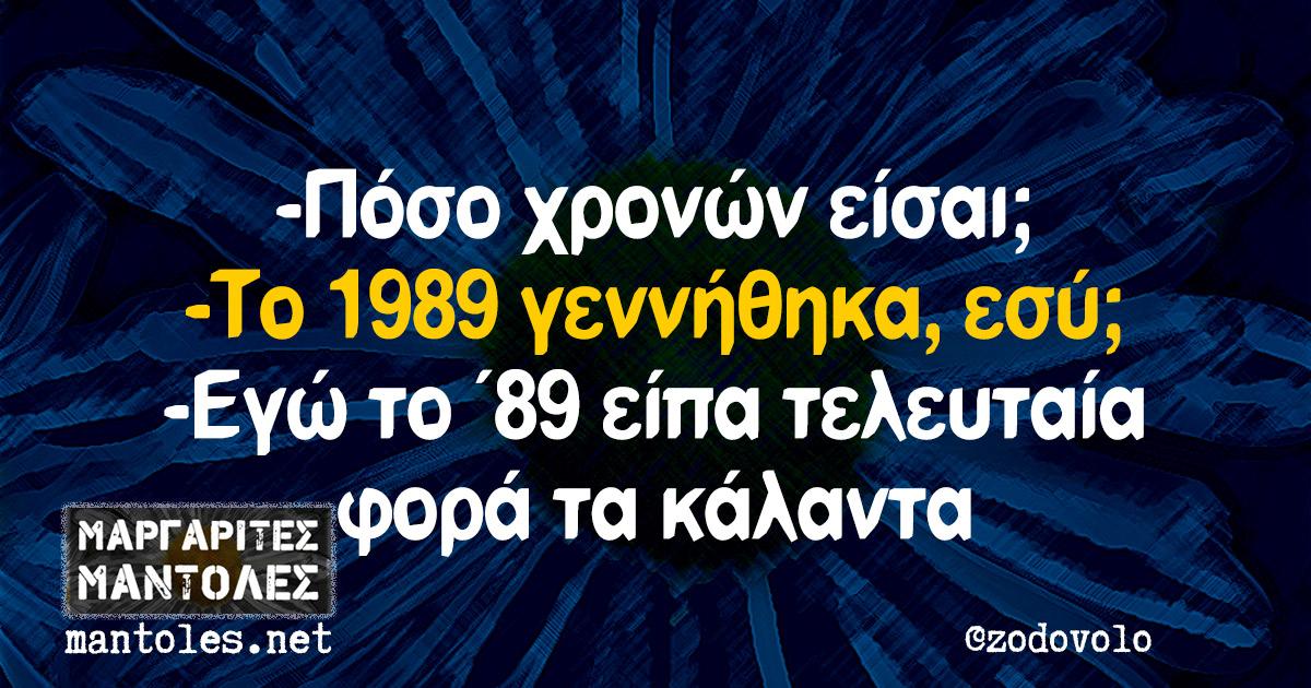 -Πόσο χρονών είσαι; -Το 1989 γεννήθηκα, εσύ; -Εγώ το ΄89 είπα τελευταία φορά τα κάλαντα