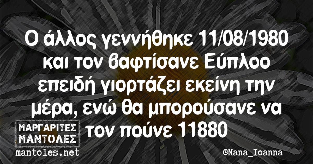 Ο άλλος γεννήθηκε 11/08/1980 και τον βαφτίσανε Εύπλοο επειδή γιορτάζει εκείνη την μέρα, ενώ θα μπορούσανε να τον πούνε 11880