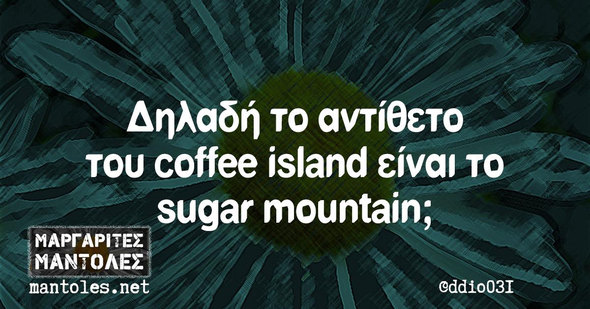 Δηλαδή το αντίθετο του coffee island είναι το sugar mountain;