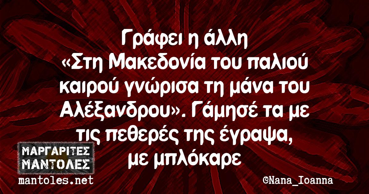 Γράφει η άλλη «Στη Μακεδονία του παλιού καιρού γνώρισα τη μάνα του Αλέξανδρου». Γάμησέ τα με τις πεθερές της έγραψα, με μπλόκαρε