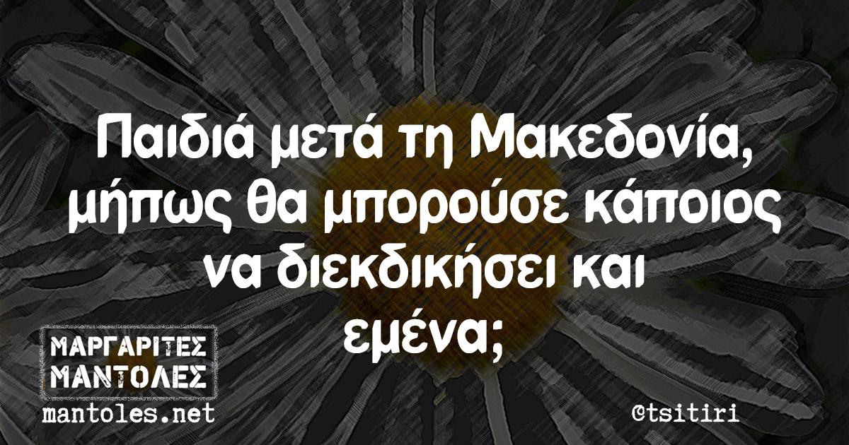 Παιδιά μετά τη Μακεδονία, μήπως θα μπορούσε κάποιος να διεκδικήσει και εμένα;