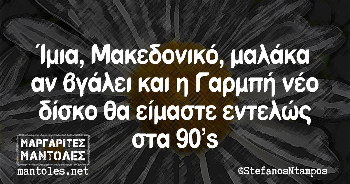 Ίμια, Μακεδονικό, μαλάκα αν βγάλει και η Γαρμπή νέο δίσκο θα είμαστε εντελώς στα 90's