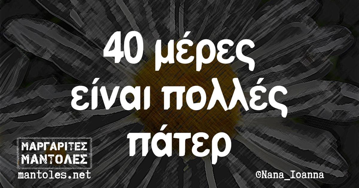 40 μέρες είναι πολλές πάτερ