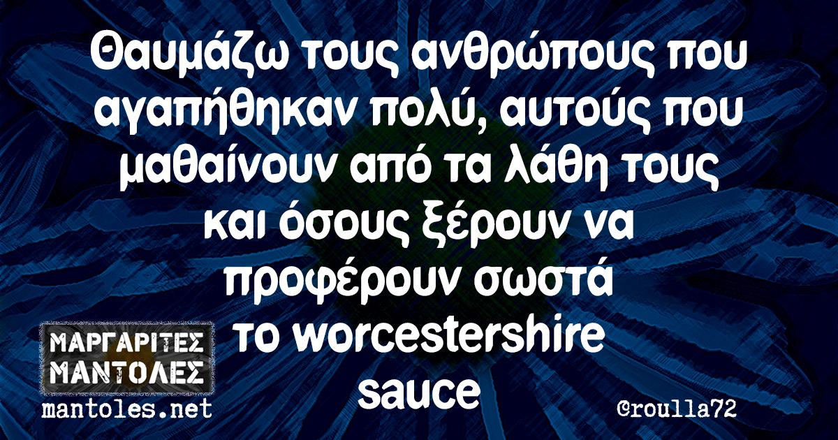 Θαυμάζω τους ανθρώπους που αγαπήθηκαν πολύ, αυτούς που μαθαίνουν από τα λάθη τους και όσους ξέρουν να προφέρουν σωστά το worcestershire sauce