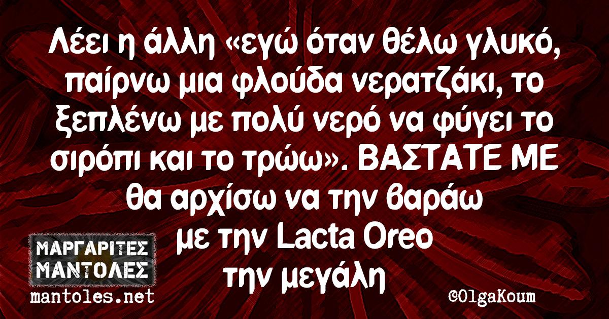 Λέει η άλλη «εγώ όταν θέλω γλυκό, παίρνω μια φλούδα νερατζάκι, το ξεπλένω με πολύ νερό να φύγει το σιρόπι και το τρώω». ΒΑΣΤΑΤΕ ΜΕ θα αρχίσω να την βαράω με την Lacta Oreo την μεγάλη