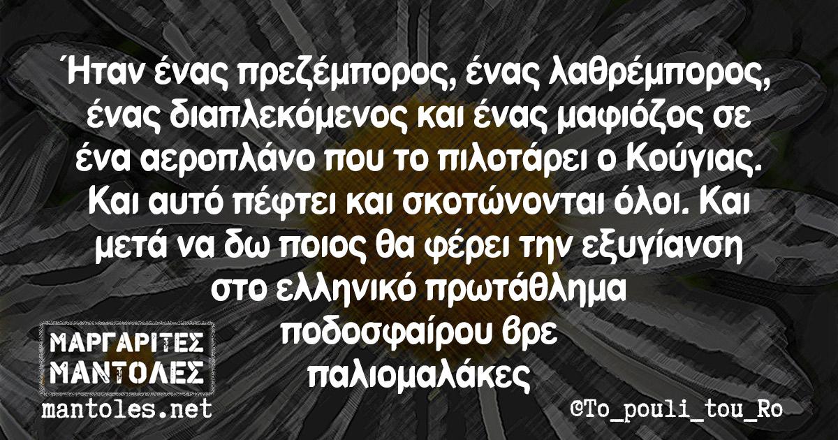 Ήταν ένας πρεζέμπορος, ένας λαθρέμπορος, ένας διαπλεκόμενος και ένας μαφιόζος σε ένα αεροπλάνο που το πιλοτάρει ο Κούγιας. Και αυτό πέφτει και σκοτώνονται όλοι. Και μετά να δω ποιος θα φέρει την εξυγίανση στο ελληνικό πρωτάθλημα ποδοσφαίρου βρε παλιομαλάκες