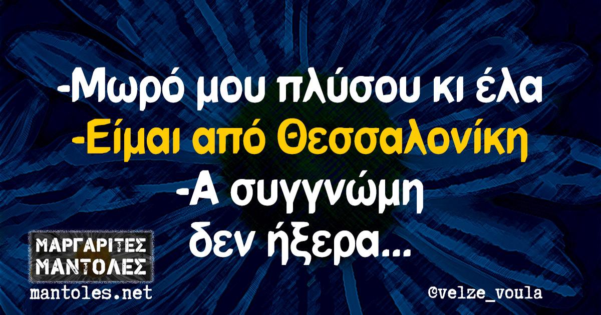 -Μωρό μου πλύσου κι έλα -Είμαι από Θεσσαλονίκη -Α συγγνώμη δεν ήξερα...