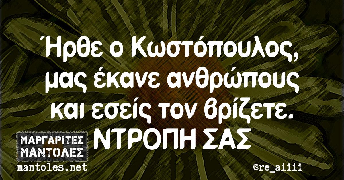 Ήρθε ο Κωστόπουλος, μας έκανε ανθρώπους και εσείς τον βρίζετε. ΝΤΡΟΠΗ ΣΑΣ