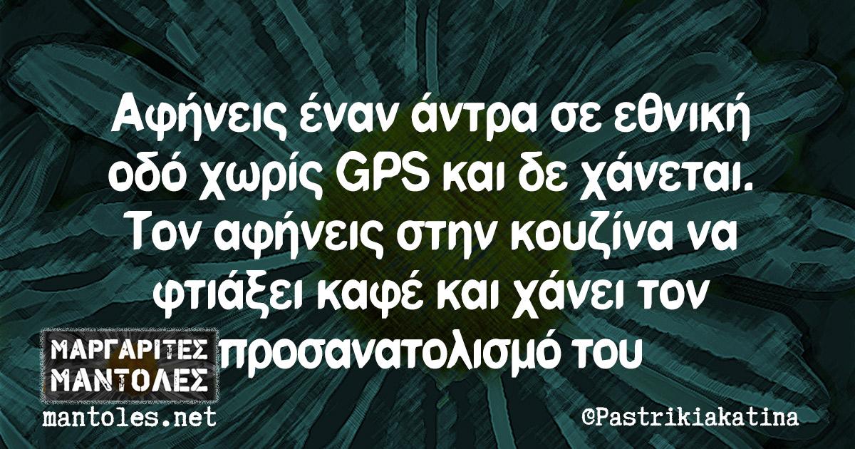 Αφήνεις έναν άντρα σε εθνική οδό χωρίς GPS και δε χάνεται. Τον αφήνεις στην κουζίνα να φτιάξει καφέ και χάνει τον προσανατολισμό του
