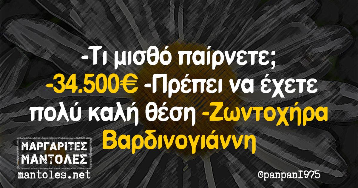 -Τι μισθό παίρνετε; -34.500€ -Πρέπει να έχετε πολύ καλή θέση -Ζωντοχήρα Βαρδινογιάννη