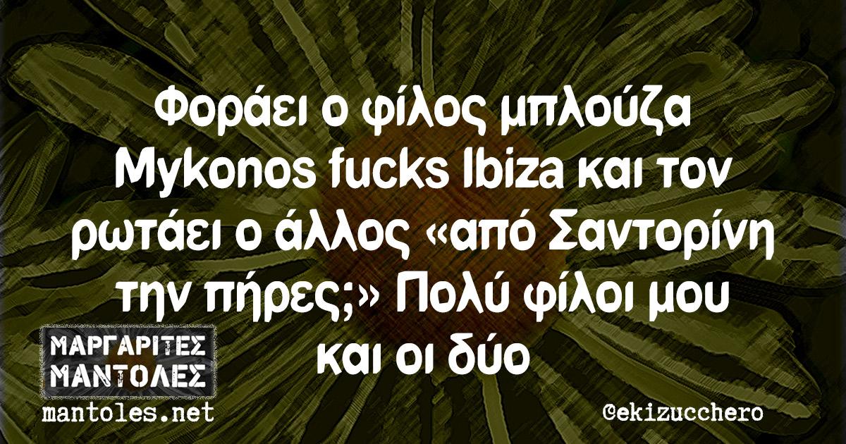 Φοράει ο φίλος μπλούζα Mykonos fucks Ibiza και τον ρωτάει ο άλλος «από Σαντορίνη την πήρες;». Πολύ φίλοι μου και οι δύο