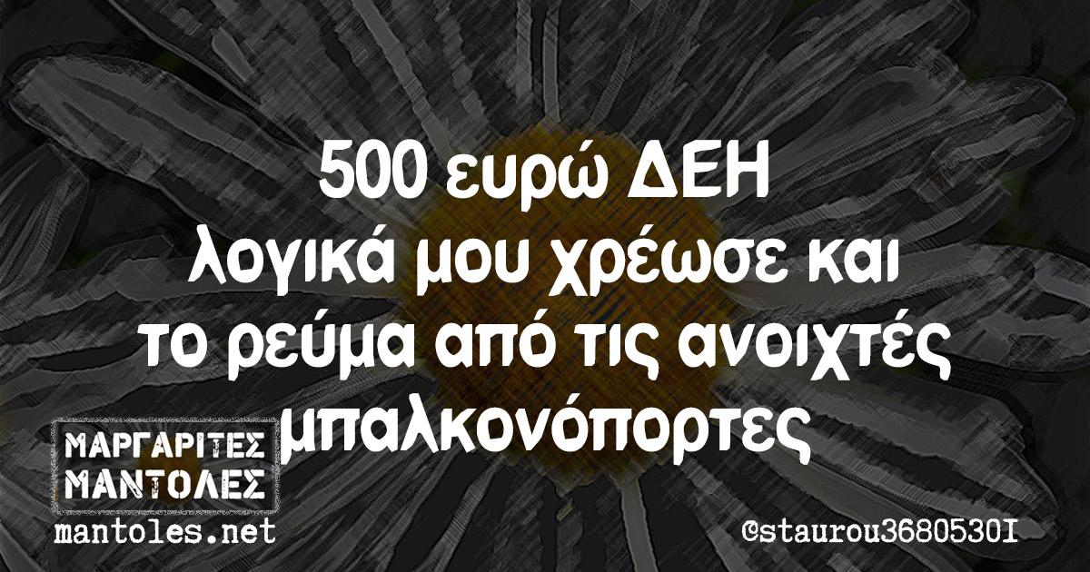 500 ευρώ ΔΕΗ λογικά μου χρέωσε και το ρεύμα από τις ανοιχτές μπαλκονόπορτες