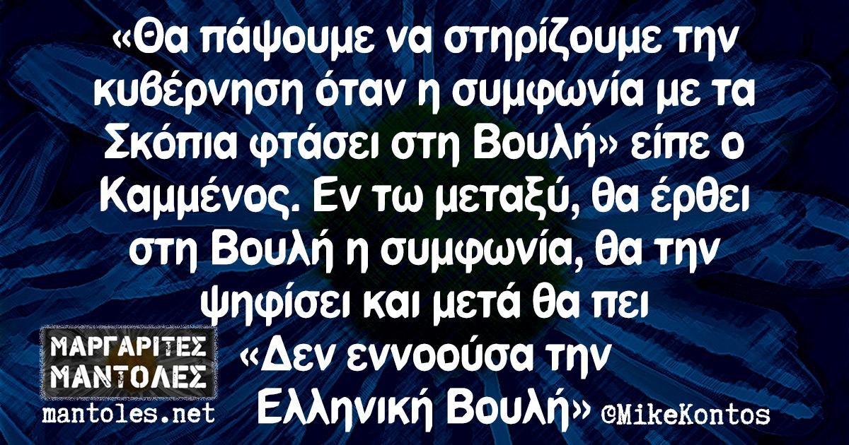 «Θα πάψουμε να στηρίζουμε την κυβέρνηση όταν η συμφωνία με τα Σκόπια φτάσει στη Βουλή» είπε ο Καμμένος. Εν τω μεταξύ, θα έρθει στη Βουλή η συμφωνία, θα την ψηφίσει και μετά θα πει «Δεν εννοούσα την Ελληνική Βουλή»