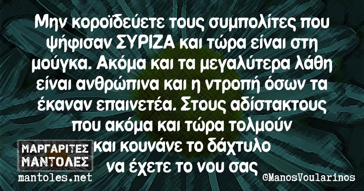 Μην κοροϊδεύετε τους συμπολίτες που ψήφισαν ΣΥΡΙΖΑ και τώρα είναι στη μούγκα. Ακόμα και τα μεγαλύτερα λάθη είναι ανθρώπινα και η ντροπή όσων τα έκαναν επαινετέα. Στους αδίστακτους που ακόμα και τώρα τολμούν και κουνάνε το δάχτυλο να έχετε το νου σας