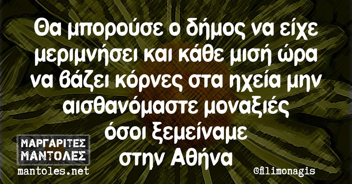 Θα μπορούσε ο δήμος να είχε μεριμνήσει και κάθε μισή ώρα να βάζει κόρνες στα ηχεία μην αισθανόμαστε μοναξιές όσοι ξεμείναμε στην Αθήνα