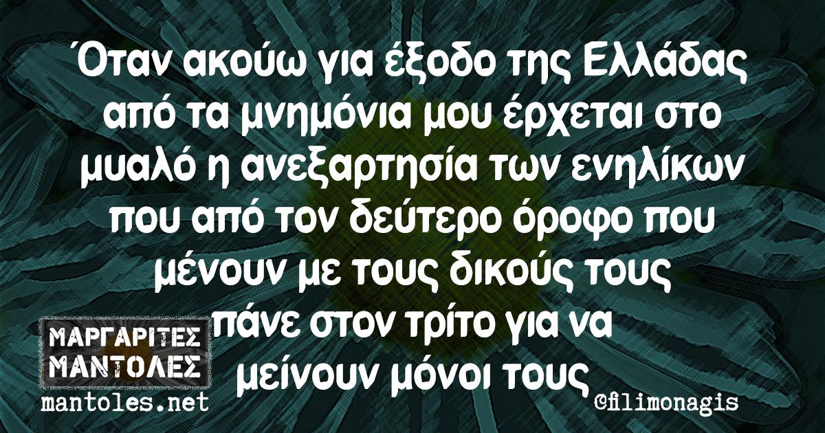 Όταν ακούω για έξοδο της Ελλάδας από τα μνημόνια μου έρχεται στο μυαλό η ανεξαρτησία των ενηλίκων που από τον δεύτερο όροφο που μένουν με τους δικούς τους πάνε στον τρίτο για να μείνουν μόνοι τους
