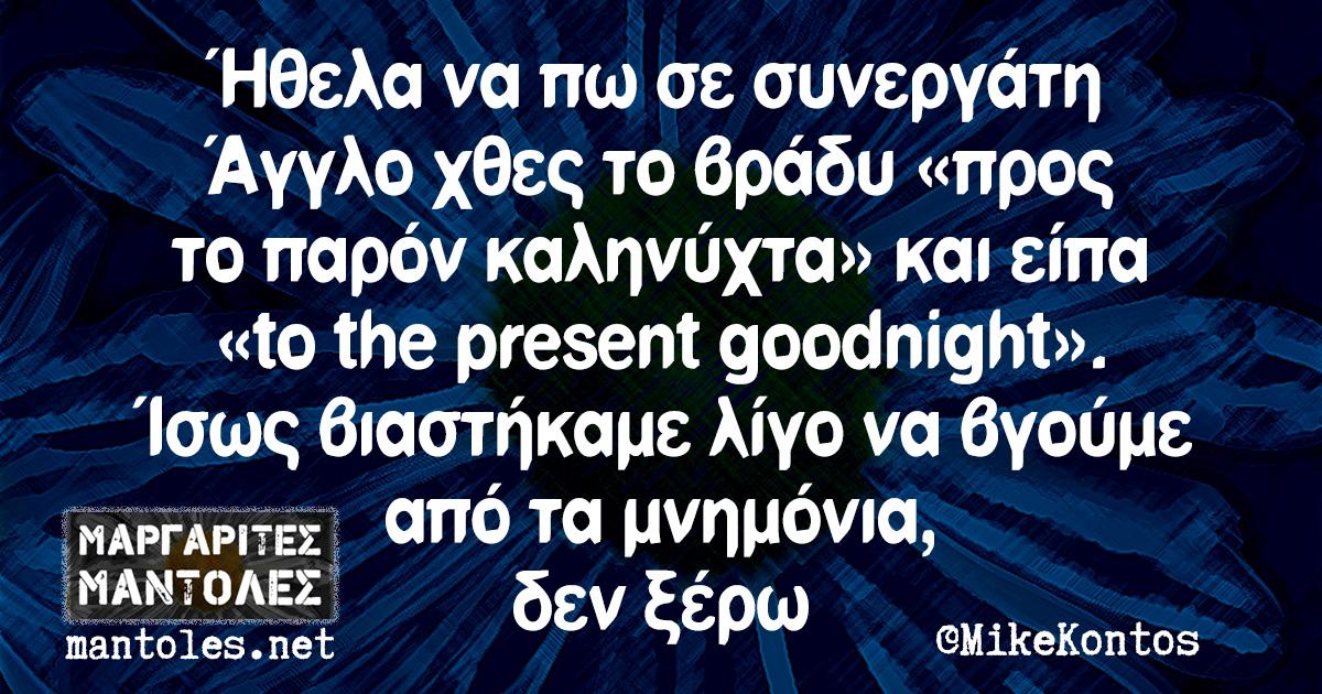 Ήθελα να πω σε συνεργάτη Άγγλο χθες το βράδυ «προς το παρόν καληνύχτα» και είπα «to the present goodnight». Ίσως βιαστήκαμε λίγο να βγούμε από τα μνημόνια, δεν ξέρω