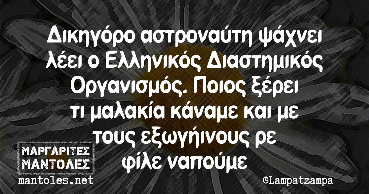 Δικηγόρο αστροναύτη ψάχνει λέει ο Ελληνικός Διαστημικός Οργανισμός. Ποιος ξέρει τι μαλακία κάναμε και με τους εξωγήινους ρε φίλε ναπούμε