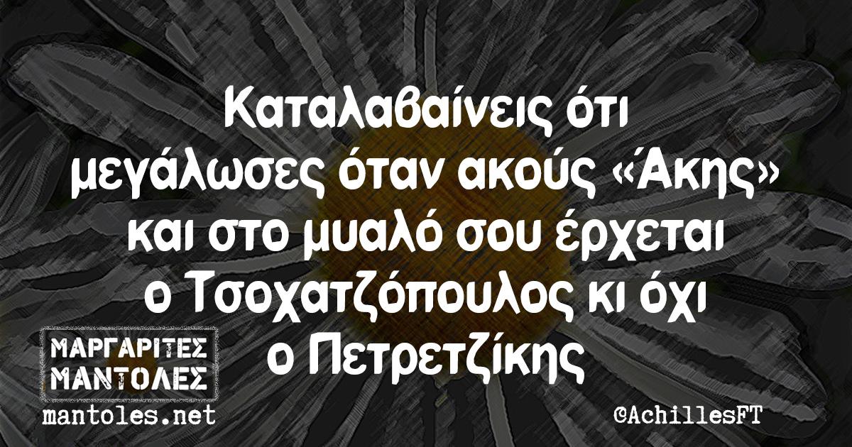 Καταλαβαίνεις ότι μεγάλωσες όταν ακούς «Άκης» και στο μυαλό σου έρχεται ο Τσοχατζόπουλος κι όχι ο Πετρετζίκης