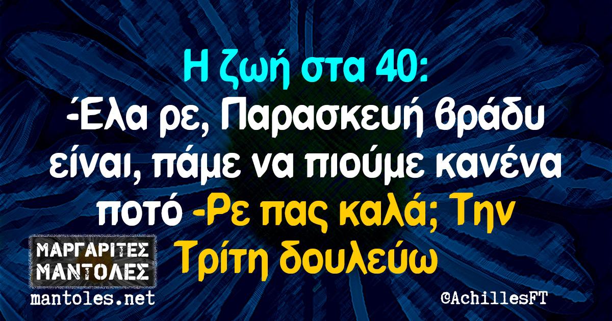 Η ζωή στα 40: -Έλα ρε, Παρασκευή βράδυ είναι, πάμε να πιούμε κανένα ποτό -Ρε πας καλά; Την Τρίτη δουλεύω