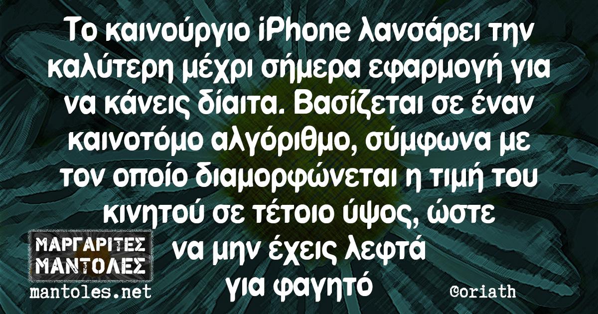 Το καινούργιο iPhone λανσάρει την καλύτερη μέχρι σήμερα εφαρμογή για να κάνεις δίαιτα. Βασίζεται σε έναν καινοτόμο αλγόριθμο, σύμφωνα με τον οποίο διαμορφώνεται η τιμή του κινητού σε τέτοιο ύψος, ώστε να μην έχεις λεφτά για φαγητό