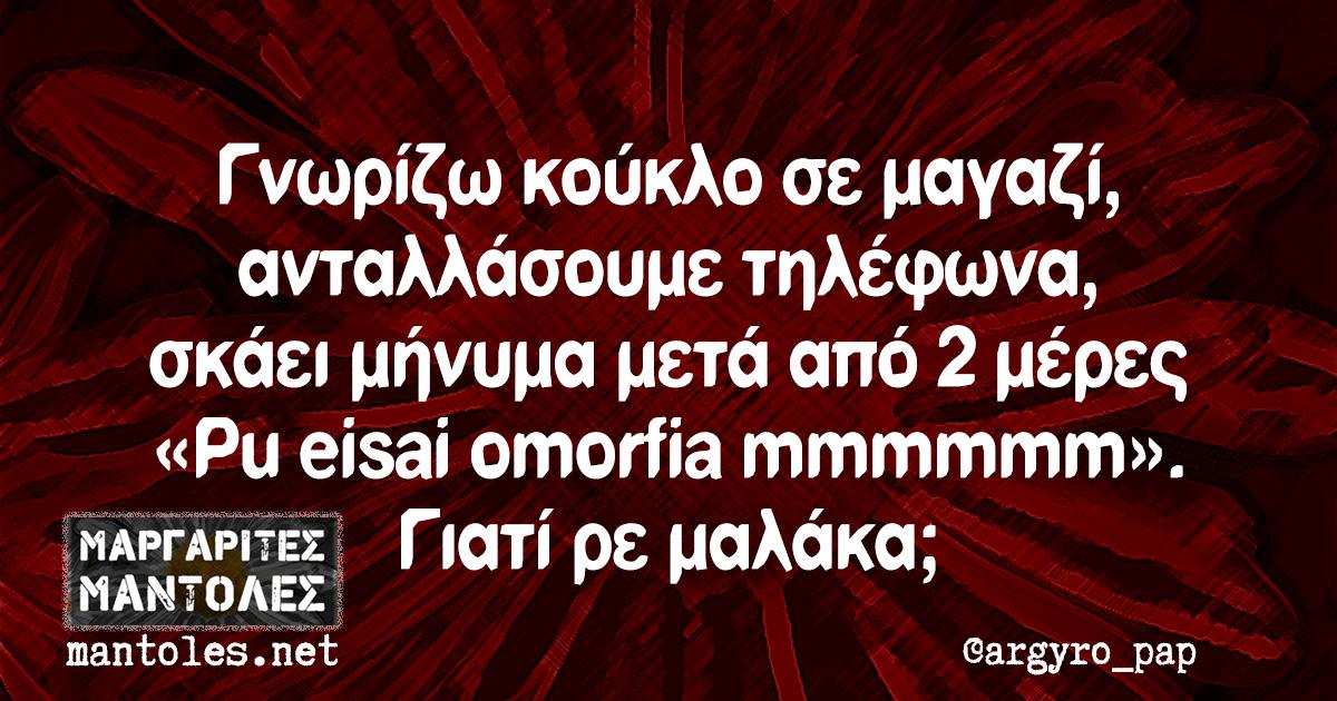 Γνωρίζω κούκλο σε μαγαζί, ανταλλάσουμε τηλέφωνα, σκάει μήνυμα μετά από 2 μέρες «Pu eisai omorfia mmmmmm». Γιατί ρε μαλάκα;