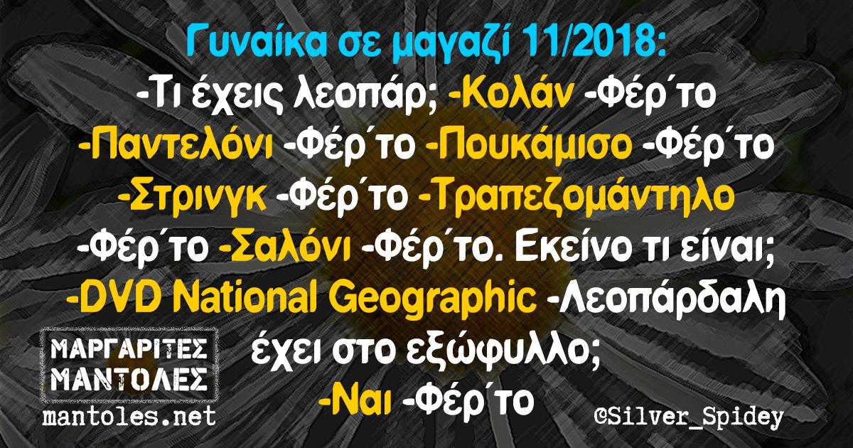 Γυναίκα σε μαγαζί 11/2018: -Τι έχεις λεοπάρ; -Κολάν -Φέρ΄το -Παντελόνι -Φέρ΄το -Πουκάμισο -Φέρ΄το -Στρινγκ -Φέρ΄το -Τραπεζομάντηλο -Φέρ΄το -Σαλόνι -Φέρ΄το. Εκείνο τι είναι; -DVD National Geographic -Λεοπάρδαλη έχει στο εξώφυλλο; -Ναι -Φέρ΄το