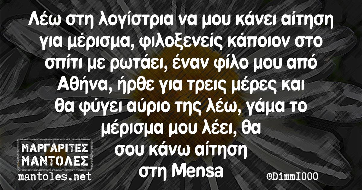 Λέω στη λογίστρια να μου κάνει αίτηση για μέρισμα, φιλοξενείς κάποιον στο σπίτι με ρωτάει, έναν φίλο μου από Αθήνα, ήρθε για τρεις μέρες και θα φύγει αύριο της λέω, γάμα το μέρισμα μου λέει, θα σου κάνω αίτηση στη Mensa