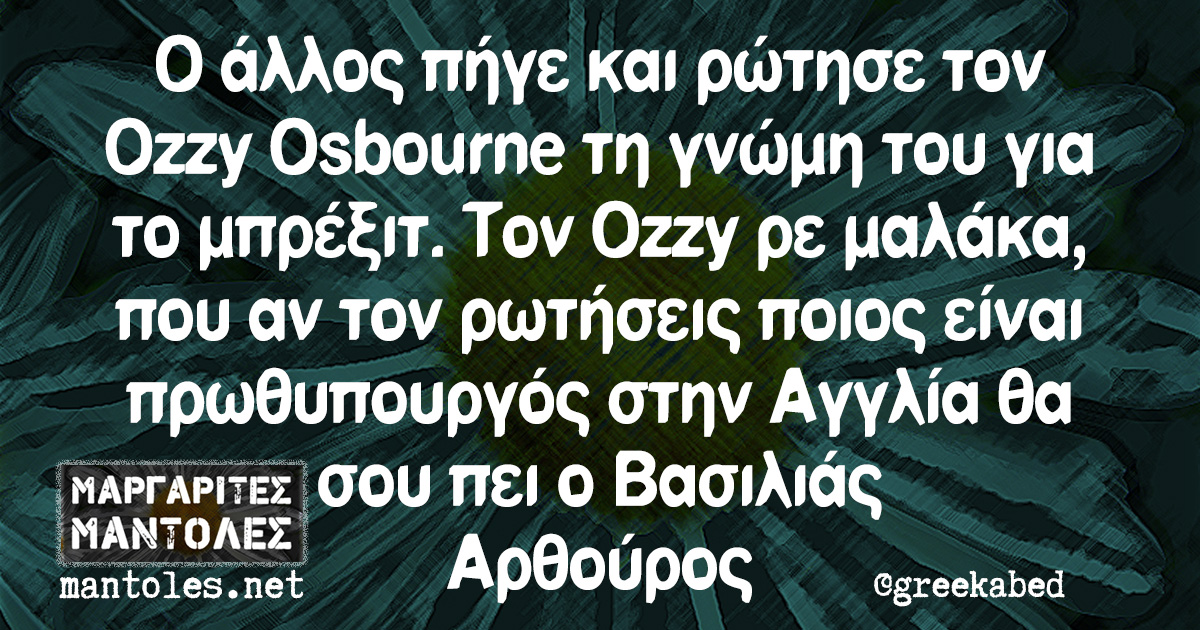 Ο άλλος πήγε και ρώτησε τον Ozzy Osbourne τη γνώμη του για το μπρέξιτ. Τον Ozzy ρε μαλάκα, που αν τον ρωτήσεις ποιος είναι πρωθυπουργός στην Αγγλία θα σου πει ο Βασιλιάς Αρθούρος