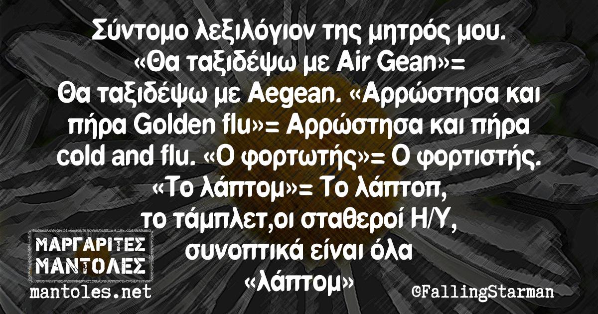 Σύντομο λεξιλόγιον της μητρός μου. «Θα ταξιδέψω με Air Gean»= Θα ταξιδέψω με Aegean. «Αρρώστησα και πήρα Golden flu»= Αρρώστησα και πήρα cold and flu. «Ο φορτωτής»= Ο φορτιστής. «Το λάπτομ»= Το λάπτοπ, το τάμπλετ, οι σταθεροί Η/Υ, συνοπτικά είναι όλα «λάπτομ»
