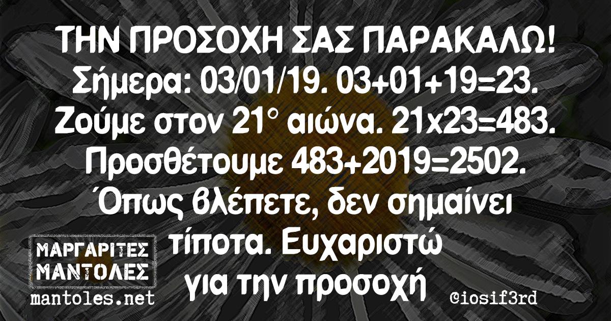ΤΗΝ ΠΡΟΣΟΧΗ ΣΑΣ ΠΑΡΑΚΑΛΩ! Σήμερα: 03/01/19/ 03+01+19=23. Ζούμε στον 21° αιώνα. 21x23=483. Προσθέτουμε 483+2019=2502. Όπως βλέπετε, δεν σημαίνει τίποτα. Ευχαριστώ για την προσοχή