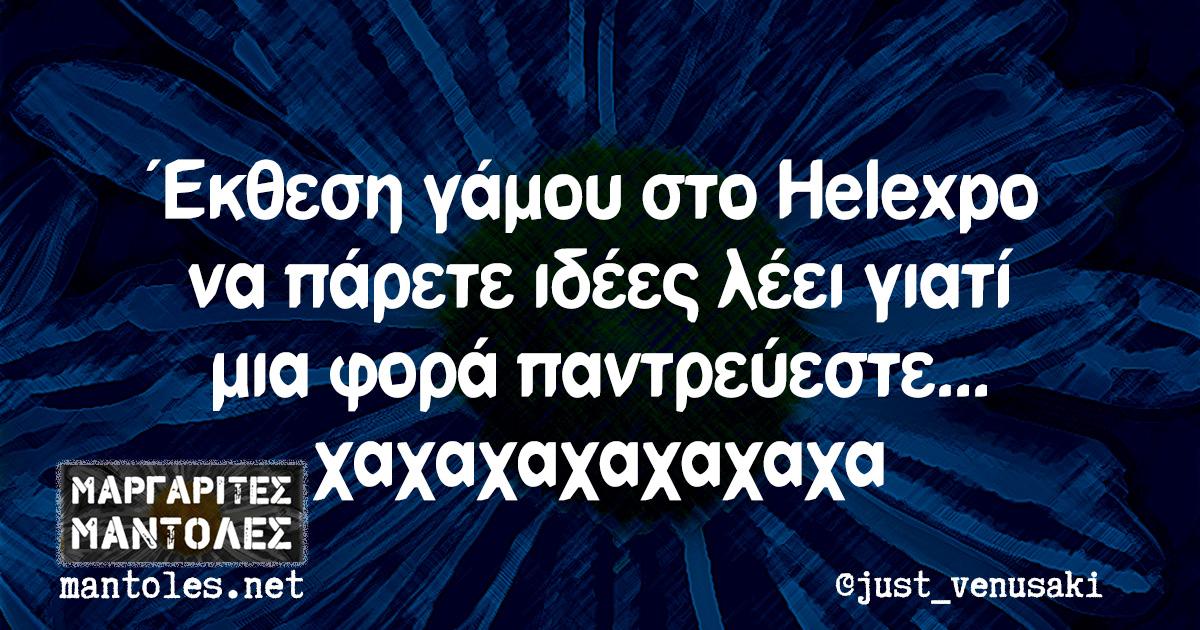 Έκθεση γάμου στο Helexpo να πάρετε ιδέες λέει γιατί μια φορά παντρεύεστε... χαχαχαχαχαχαχα