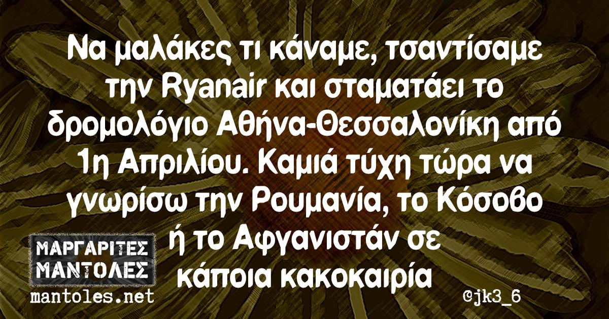 Να μαλάκες τι κάναμε, τσαντίσαμε την Ryanair και σταματάει το δρομολόγιο Αθήνα-Θεσσαλονίκη από 1η Απριλίου. Καμιά τύχη τώρα να γνωρίσω την Ρουμανία, το Κόσοβο ή το Αφγανιστάν σε κάποια κακοκαιρία