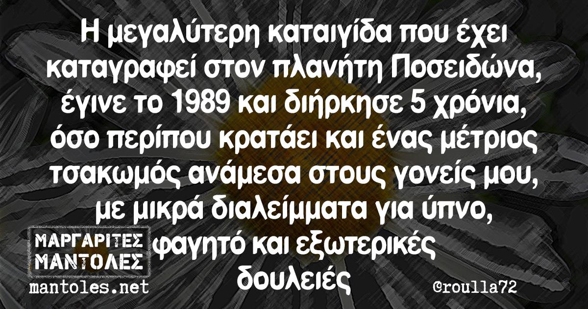 Η μεγαλύτερη καταιγίδα που έχει καταγραφεί στον πλανήτη Ποσειδώνα, έγινε το 1989 και διήρκησε 5 χρόνια, όσο περίπου κρατάει και ένας μέτριος τσακωμός ανάμεσα στους γονείς μου, με μικρά διαλείμματα για ύπνο, φαγητό και εξωτερικές δουλειές